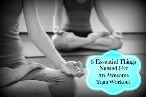 5 Essential Things Needed For An Awesome Yoga Workout