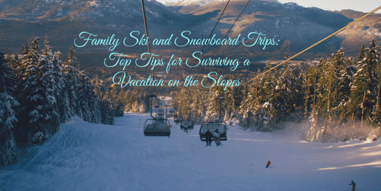 Family Ski and Snowboard Trips: Top Tips for Surviving a Vacation on the Slopes