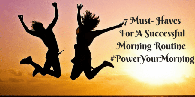 7 Must Haves For A Successful Morning Routine