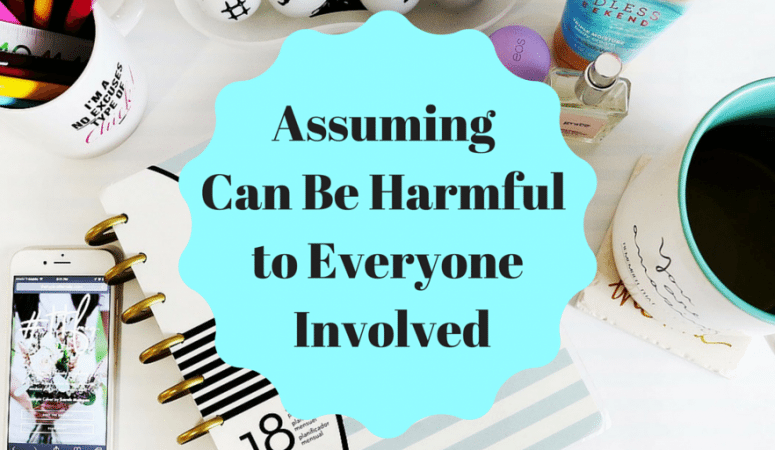 Assuming Can Be Harmful To Everyone Involved