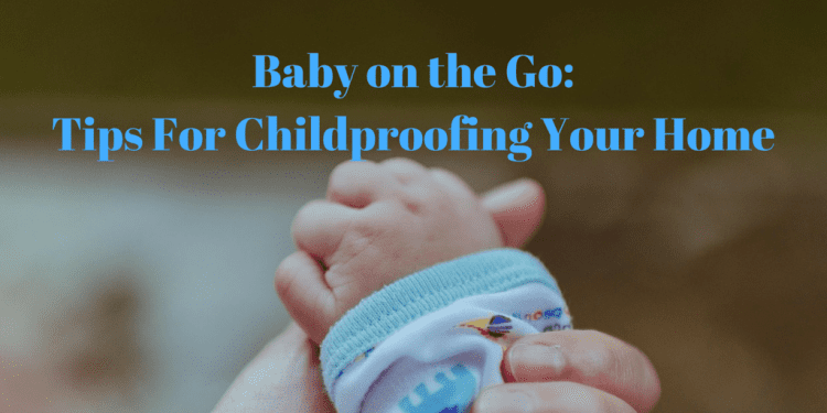 Baby on the Go: Tips for Childproofing Your Home