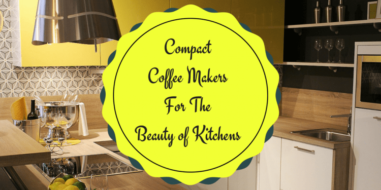 Compact Coffee Makers for The Beauty of Kitchens