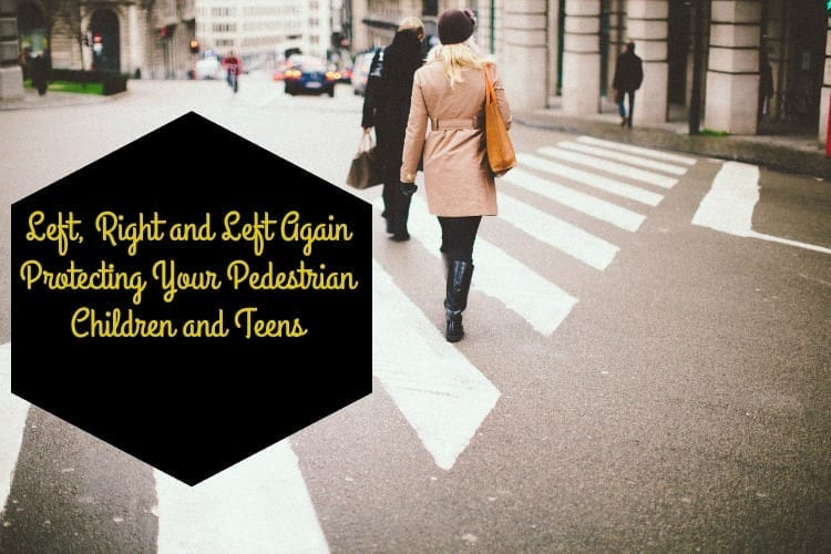 Left, Right and Left Again: Protecting Your Pedestrian Children and Teens