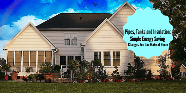 Pipes, Tanks and Insulation: Simple Energy Savings Changes You Can Make at Home