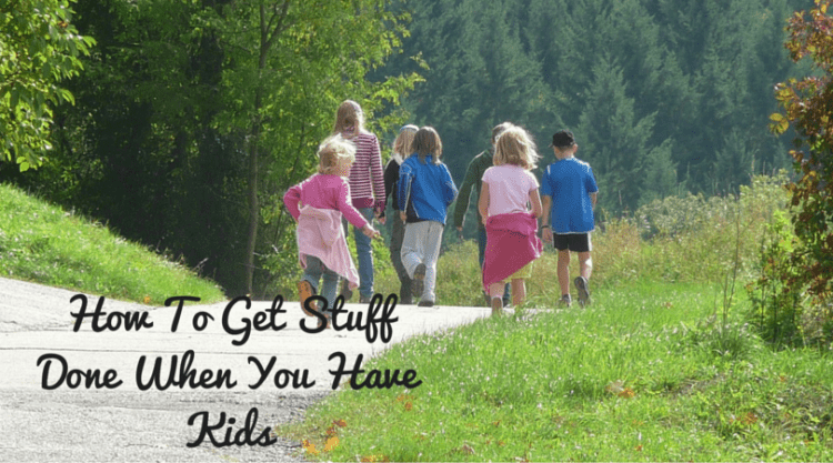 How to Get Stuff Done When You Have Kids