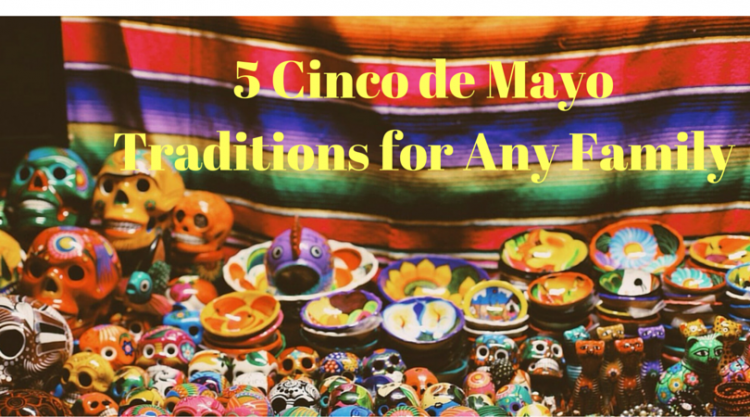 5 Awesome Cinco de Mayo Traditions for Any Family