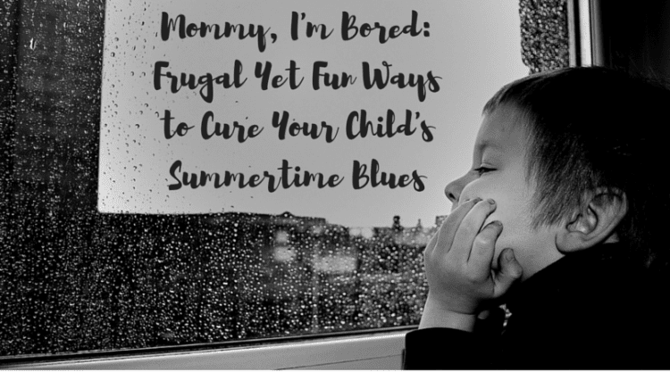 Mommy, I'm Bored: Frugal Yet Fun Ways to Cure Your Child's Summertime Blues