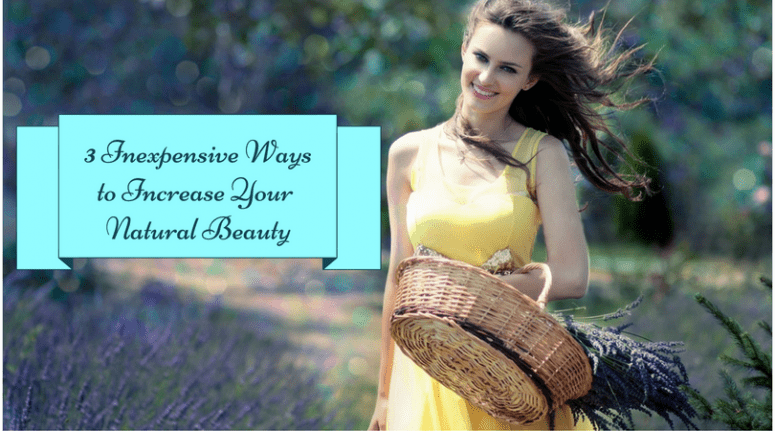 3 Inexpensive Ways to Increase Your Natural Beauty