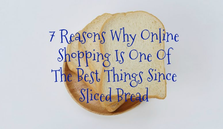 7 Reasons Why Online Shopping Is One Of The Best Things Since Sliced Bread