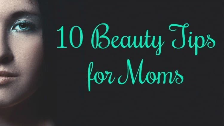 10 Beauty Tips for Moms