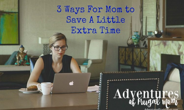 3 Ways For Mom to Save A Little Extra Time