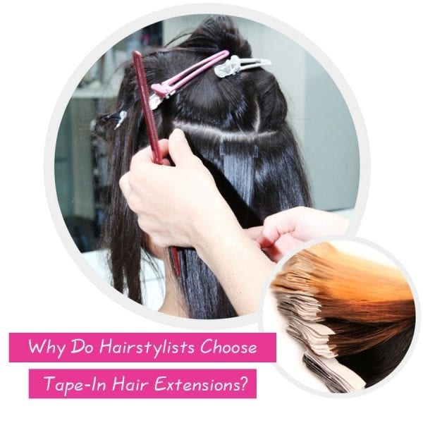 Why Do Hairstylists Choose Tape In Hair Extensions Adventures Of